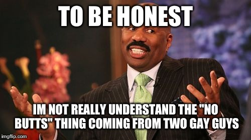"Steve Harvey Meme | TO BE HONEST IM NOT REALLY UNDERSTAND THE ""NO BUTTS"" THING COMING FROM TWO GAY GUYS 