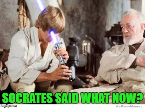 SOCRATES SAID WHAT NOW? | made w/ Imgflip meme maker