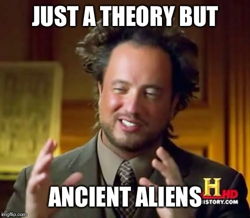 Ancient Aliens Meme | JUST A THEORY BUT ANCIENT ALIENS | image tagged in memes,ancient aliens | made w/ Imgflip meme maker