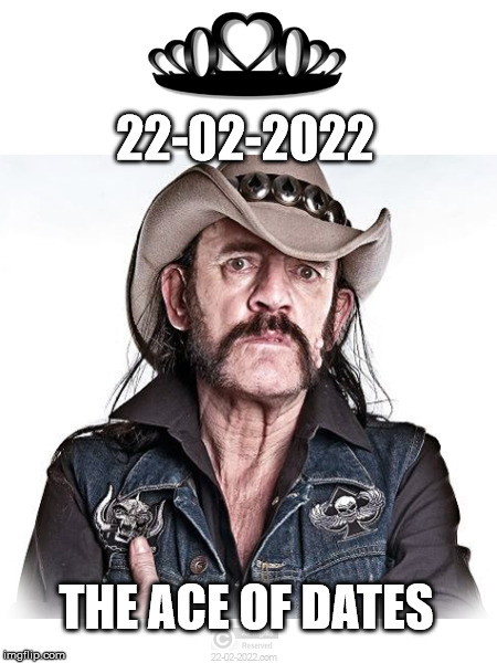 22-02-2022 | 22-02-2022 THE ACE OF DATES | image tagged in 22-02-2022,happy day,memes,lemmy kilmister,motrhead | made w/ Imgflip meme maker