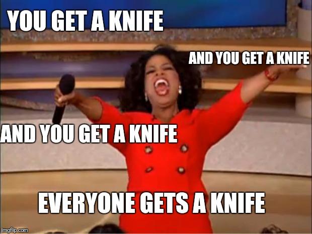 "Oprah Winfrey meme: ""You get a knife and you get a knife and you get a knife—EVERYBODY GETS A KNIFE!"""