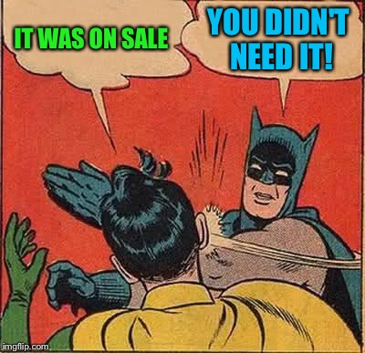 Batman Slapping Robin Meme | IT WAS ON SALE YOU DIDN'T NEED IT! | image tagged in memes,batman slapping robin | made w/ Imgflip meme maker