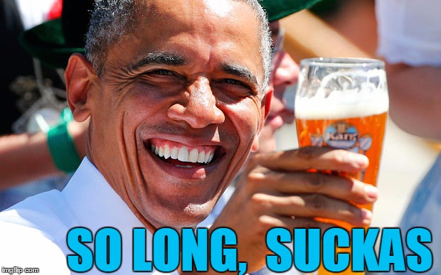Nice knowin' y'all | SO LONG,  SUCKAS | image tagged in obama | made w/ Imgflip meme maker