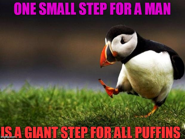 Unpopular Opinion Puffin | ONE SMALL STEP FOR A MAN IS A GIANT STEP FOR ALL PUFFINS | image tagged in memes,unpopular opinion puffin | made w/ Imgflip meme maker