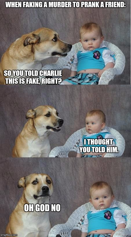 Bad joke dog | WHEN FAKING A MURDER TO PRANK A FRIEND: SO YOU TOLD CHARLIE THIS IS FAKE, RIGHT? I THOUGHT YOU TOLD HIM. OH GOD NO | image tagged in bad joke dog | made w/ Imgflip meme maker