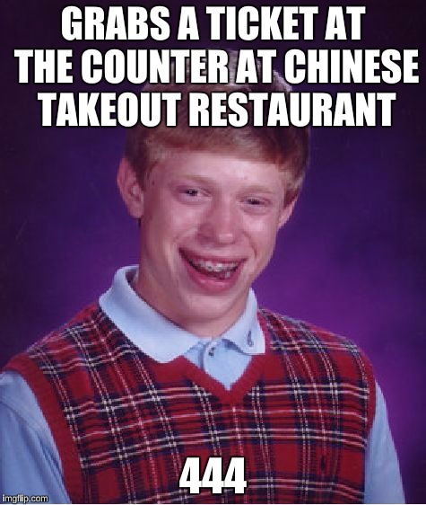 Bad Luck Brian Meme | GRABS A TICKET AT THE COUNTER AT CHINESE TAKEOUT RESTAURANT 444 | image tagged in memes,bad luck brian | made w/ Imgflip meme maker