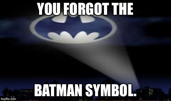 YOU FORGOT THE BATMAN SYMBOL. | made w/ Imgflip meme maker