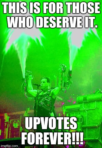 THIS IS FOR THOSE WHO DESERVE IT. UPVOTES FOREVER!!! | image tagged in upvote_ramstein | made w/ Imgflip meme maker