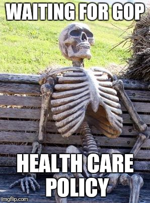 Waiting Skeleton Meme | WAITING FOR GOP HEALTH CARE POLICY | image tagged in memes,waiting skeleton | made w/ Imgflip meme maker