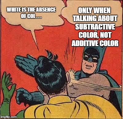 Batman Slapping Robin Meme | WHITE IS THE ABSENCE OF COL . . . ONLY WHEN TALKING ABOUT SUBTRACTIVE COLOR, NOT ADDITIVE COLOR | image tagged in memes,batman slapping robin | made w/ Imgflip meme maker