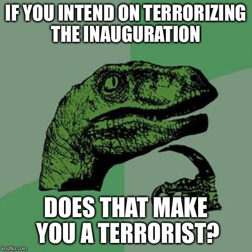 Philosoraptor Meme | IF YOU INTEND ON TERRORIZING THE INAUGURATION DOES THAT MAKE YOU A TERRORIST? | image tagged in memes,philosoraptor | made w/ Imgflip meme maker