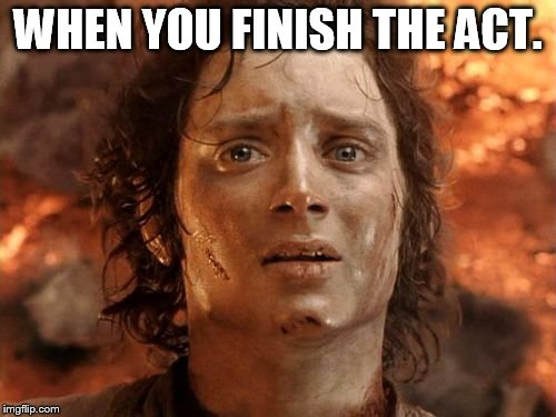 Its Finally Over Meme | WHEN YOU FINISH THE ACT. | image tagged in memes,its finally over | made w/ Imgflip meme maker