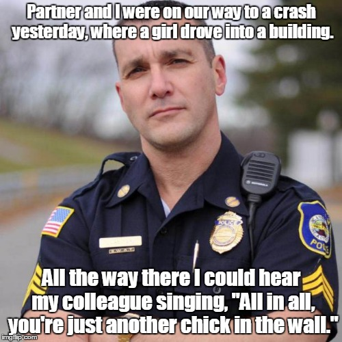 Cop | Partner and I were on our way to a crash yesterday, where a girl drove into a building. All the way there I could hear my colleague singing, | image tagged in cop | made w/ Imgflip meme maker