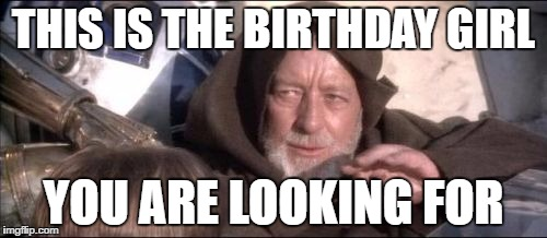 These Arent The Droids You Were Looking For | THIS IS THE BIRTHDAY GIRL YOU ARE LOOKING FOR | image tagged in memes,these arent the droids you were looking for | made w/ Imgflip meme maker