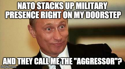 "Putin sat at home like... | NATO STACKS UP MILITARY PRESENCE RIGHT ON MY DOORSTEP AND THEY CALL ME THE ""AGGRESSOR""? 