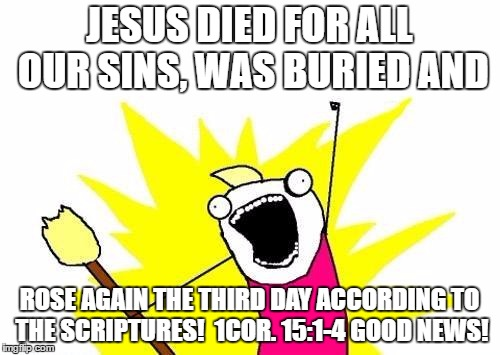 X All The Y Meme | JESUS DIED FOR ALL OUR SINS, WAS BURIED AND ROSE AGAIN THE THIRD DAY ACCORDING TO THE SCRIPTURES!  1COR. 15:1-4 GOOD NEWS! | image tagged in memes,x all the y | made w/ Imgflip meme maker