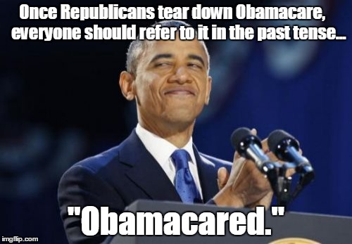 "2nd Term Obama | Once Republicans tear down Obamacare,    everyone should refer to it in the past tense... ""Obamacared."" 