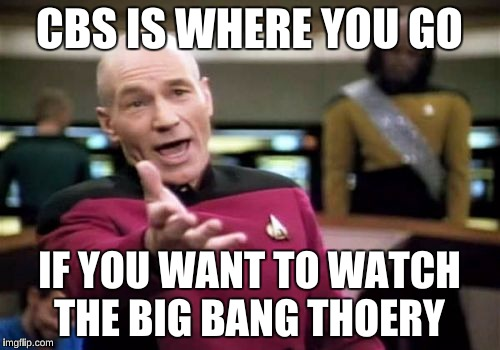 Picard Wtf Meme | CBS IS WHERE YOU GO IF YOU WANT TO WATCH THE BIG BANG THOERY | image tagged in memes,picard wtf | made w/ Imgflip meme maker