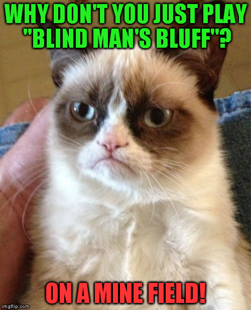 "I have one nerve left and you're dry-humping it! | WHY DON'T YOU JUST PLAY ""BLIND MAN'S BLUFF""? ON A MINE FIELD! 