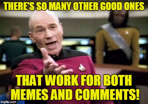 Picard Wtf Meme | THERE'S SO MANY OTHER GOOD ONES THAT WORK FOR BOTH MEMES AND COMMENTS! | image tagged in memes,picard wtf | made w/ Imgflip meme maker