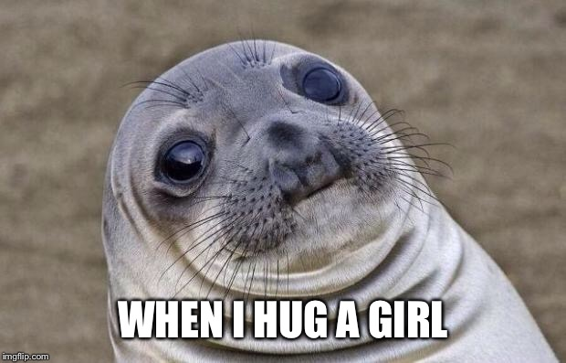Awkward Moment Sealion Meme | WHEN I HUG A GIRL | image tagged in memes,awkward moment sealion | made w/ Imgflip meme maker