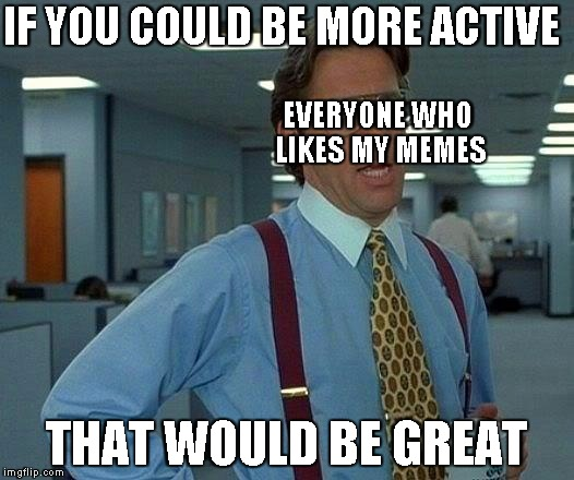 sorry i haven't been as active as i was when i just made this account | IF YOU COULD BE MORE ACTIVE THAT WOULD BE GREAT EVERYONE WHO LIKES MY MEMES | image tagged in memes,that would be great,sorry,inactive,inactivity | made w/ Imgflip meme maker