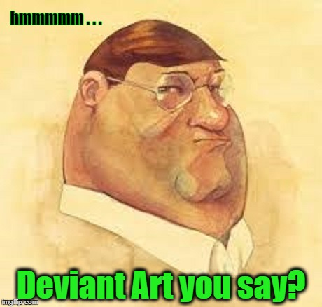 Peter Griffin | hmmmmm . . . Deviant Art you say? | image tagged in memes,deviantart week | made w/ Imgflip meme maker