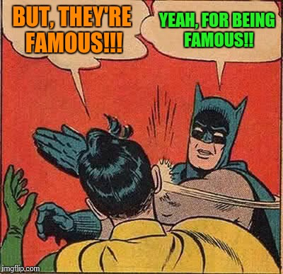 Batman Slapping Robin Meme | BUT, THEY'RE FAMOUS!!! YEAH, FOR BEING FAMOUS!! | image tagged in memes,batman slapping robin | made w/ Imgflip meme maker