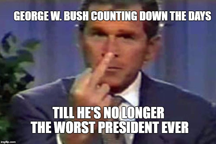 Counting Down The Days |  GEORGE W. BUSH COUNTING DOWN THE DAYS; TILL HE'S NO LONGER THE WORST PRESIDENT EVER | image tagged in gwb,george w bush,president,worst president ever,counting down the days | made w/ Imgflip meme maker