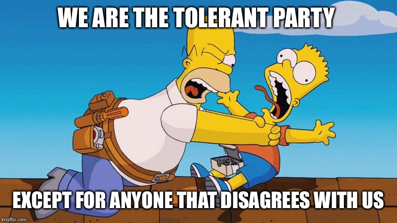 Homer choking Bart | WE ARE THE TOLERANT PARTY EXCEPT FOR ANYONE THAT DISAGREES WITH US | image tagged in homer choking bart | made w/ Imgflip meme maker