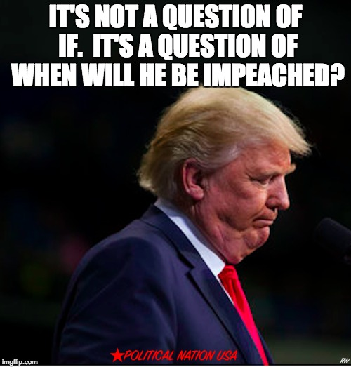 IT'S NOT A QUESTION OF IF.  IT'S A QUESTION OF WHEN WILL HE BE IMPEACHED? | image tagged in nevertrump,never trump,nevertrump meme,dump trump,dumptrump | made w/ Imgflip meme maker