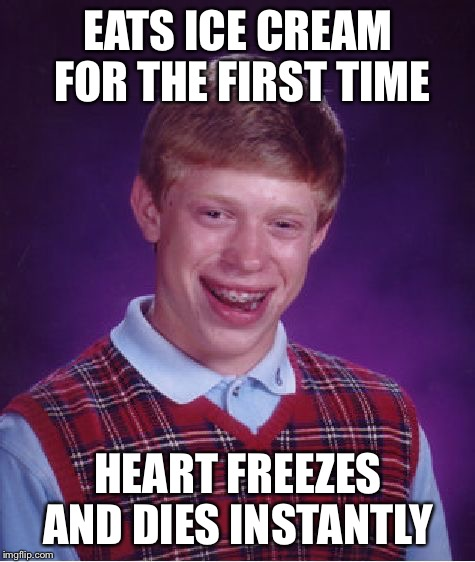 Bad Luck Brian | EATS ICE CREAM FOR THE FIRST TIME HEART FREEZES AND DIES INSTANTLY | image tagged in memes,bad luck brian,freeze,ice cream | made w/ Imgflip meme maker