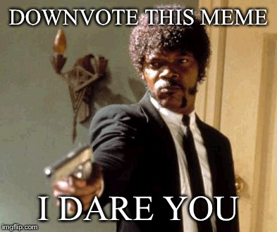 Say That Again I Dare You Meme | DOWNVOTE THIS MEME I DARE YOU | image tagged in memes,say that again i dare you | made w/ Imgflip meme maker