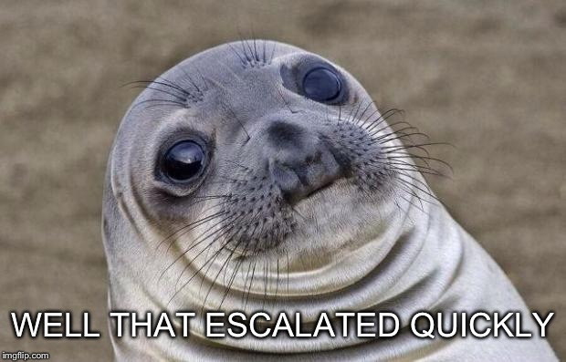 Awkward Moment Sealion Meme | WELL THAT ESCALATED QUICKLY | image tagged in memes,awkward moment sealion | made w/ Imgflip meme maker