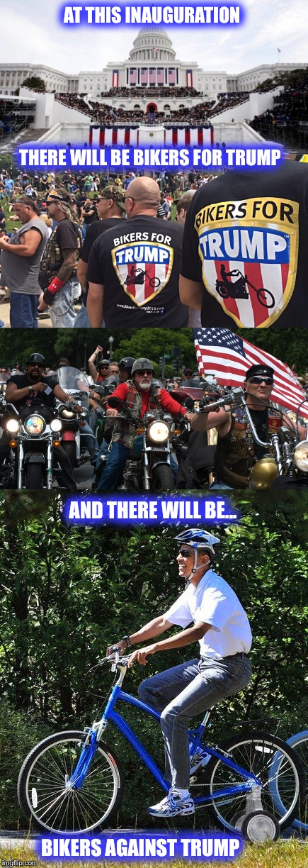 Love it or hate it, this day will be a YUUUGE day in our country's history  |  AT THIS INAUGURATION; THERE WILL BE BIKERS FOR TRUMP; AND THERE WILL BE... BIKERS AGAINST TRUMP | image tagged in inauguration,trump,obama,hillary,bikers | made w/ Imgflip meme maker