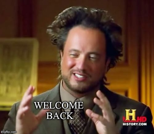 Ancient Aliens Meme | WELCOME BACK | image tagged in memes,ancient aliens | made w/ Imgflip meme maker