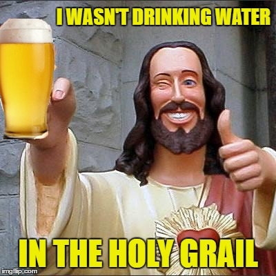 I WASN'T DRINKING WATER IN THE HOLY GRAIL | made w/ Imgflip meme maker