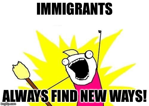 X All The Y Meme | IMMIGRANTS ALWAYS FIND NEW WAYS! | image tagged in memes,x all the y | made w/ Imgflip meme maker