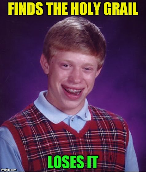 Bad Luck Brian Meme | FINDS THE HOLY GRAIL LOSES IT | image tagged in memes,bad luck brian | made w/ Imgflip meme maker