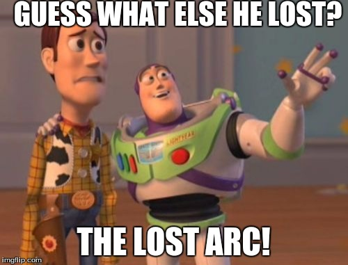 X, X Everywhere Meme | GUESS WHAT ELSE HE LOST? THE LOST ARC! | image tagged in memes,x,x everywhere,x x everywhere | made w/ Imgflip meme maker
