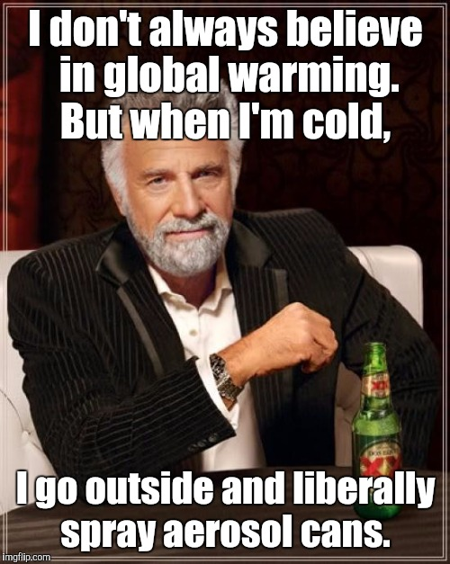The Most Interesting Man In The World Meme | I don't always believe in global warming. But when I'm cold, I go outside and liberally spray aerosol cans. | image tagged in memes,the most interesting man in the world | made w/ Imgflip meme maker