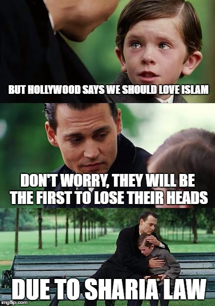 Finding Neverland Meme | BUT HOLLYWOOD SAYS WE SHOULD LOVE ISLAM DON'T WORRY, THEY WILL BE THE FIRST TO LOSE THEIR HEADS DUE TO SHARIA LAW | image tagged in memes,finding neverland | made w/ Imgflip meme maker