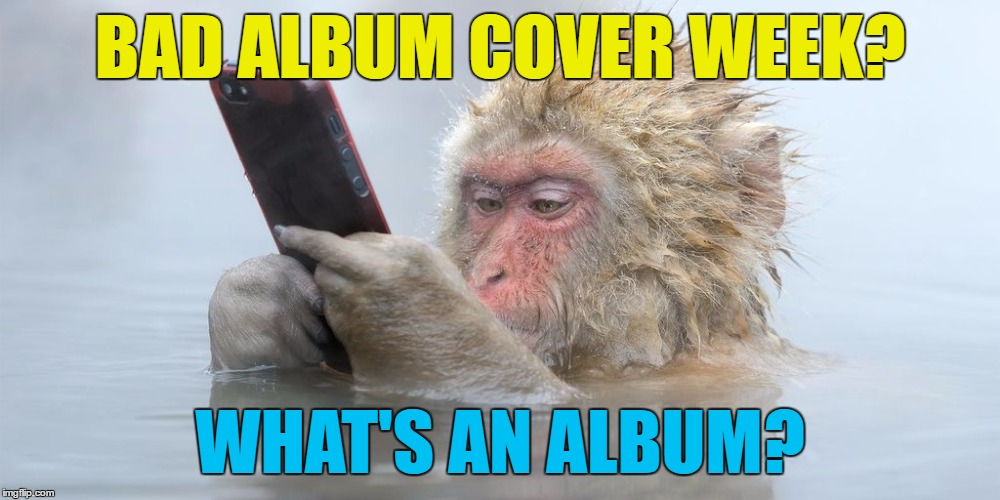 Bad album cover week starts Thursday | BAD ALBUM COVER WEEK? WHAT'S AN ALBUM? | image tagged in ipod snowmonkey,memes,bad album art week,music,animals,monkeys | made w/ Imgflip meme maker