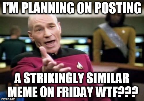 Picard Wtf Meme | I'M PLANNING ON POSTING A STRIKINGLY SIMILAR MEME ON FRIDAY WTF??? | image tagged in memes,picard wtf | made w/ Imgflip meme maker