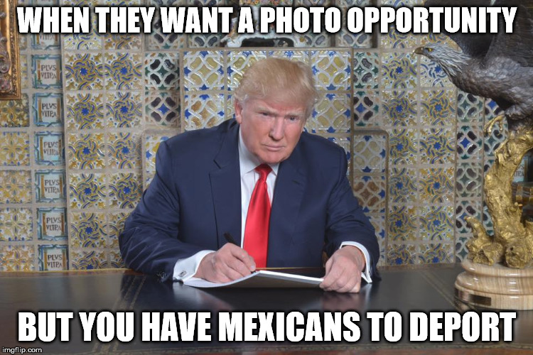 Donald Trump is Busy | WHEN THEY WANT A PHOTO OPPORTUNITY BUT YOU HAVE MEXICANS TO DEPORT | image tagged in photo,donald,trump,mexicans,deport | made w/ Imgflip meme maker