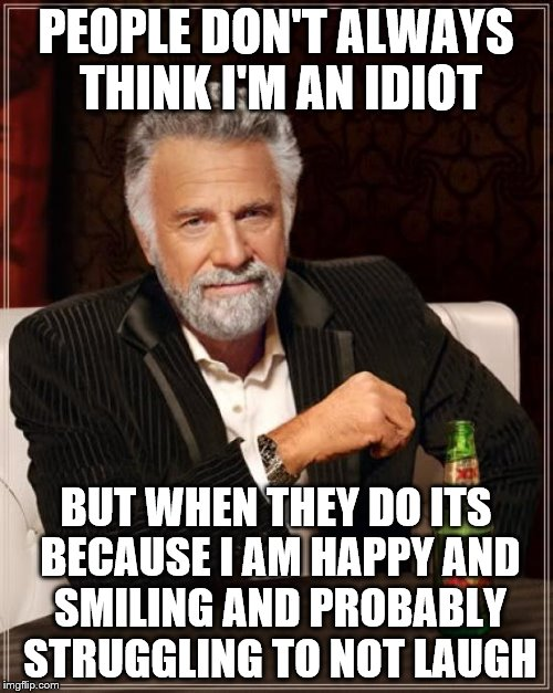 The Most Interesting Man In The World Meme | PEOPLE DON'T ALWAYS THINK I'M AN IDIOT BUT WHEN THEY DO ITS BECAUSE I AM HAPPY AND SMILING AND PROBABLY STRUGGLING TO NOT LAUGH | image tagged in memes,the most interesting man in the world | made w/ Imgflip meme maker
