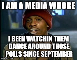 Y'all Got Any More Of That Meme | I AM A MEDIA W**RE I BEEN WATCHIN THEM DANCE AROUND THOSE POLLS SINCE SEPTEMBER | image tagged in memes,yall got any more of | made w/ Imgflip meme maker