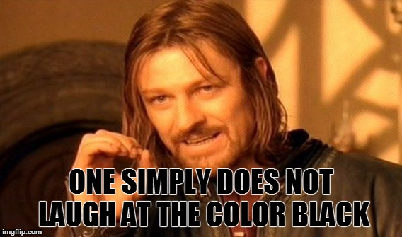 One Does Not Simply Meme | ONE SIMPLY DOES NOT LAUGH AT THE COLOR BLACK | image tagged in memes,one does not simply | made w/ Imgflip meme maker