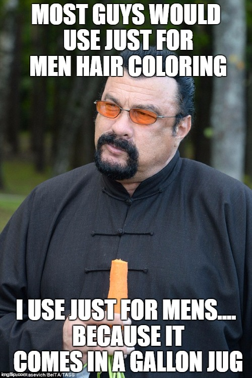 MOST GUYS WOULD USE JUST FOR MEN HAIR COLORING I USE JUST FOR MENS.... BECAUSE IT COMES IN A GALLON JUG | image tagged in steven segal | made w/ Imgflip meme maker
