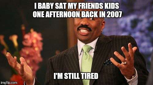 Steve Harvey Meme | I BABY SAT MY FRIENDS KIDS ONE AFTERNOON BACK IN 2007 I'M STILL TIRED | image tagged in memes,steve harvey | made w/ Imgflip meme maker
